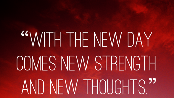 With the new day comes new strenght and new thoughts